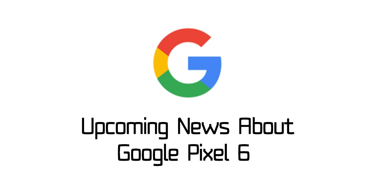 Upcoming News About Google Pixel 6 – This is so BIG